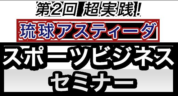 第2回 超実践!琉球アスティーダスポーツビジネスセミナー