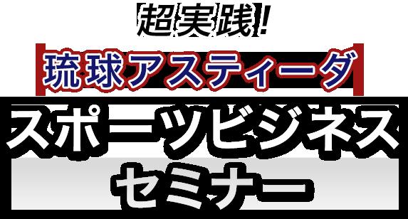 超実践!琉球アスティーダスポーツビジネスセミナー